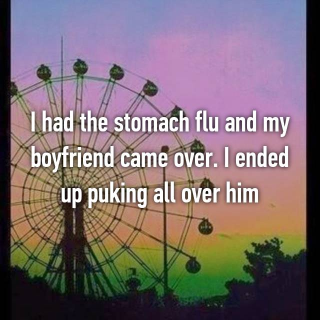 I had the stomach flu and my boyfriend came over. I ended up puking all over him