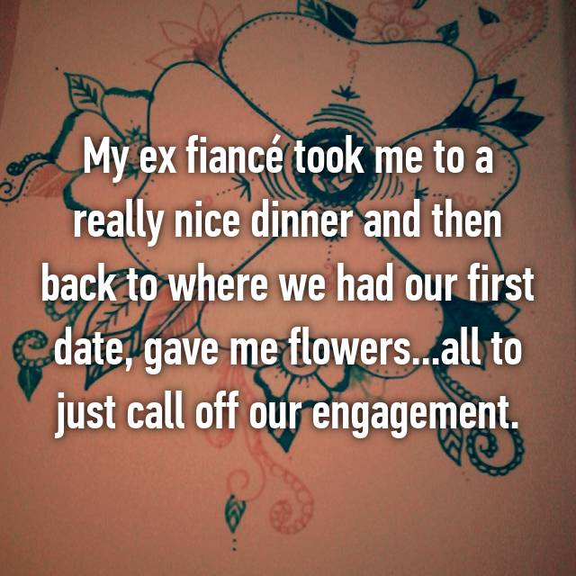 My ex fiancé took me to a really nice dinner and then back to where we had our first date, gave me flowers...all to just call off our engagement.