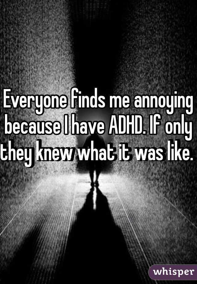 finds me annoying because I have ADHD. If only they knew what it ...