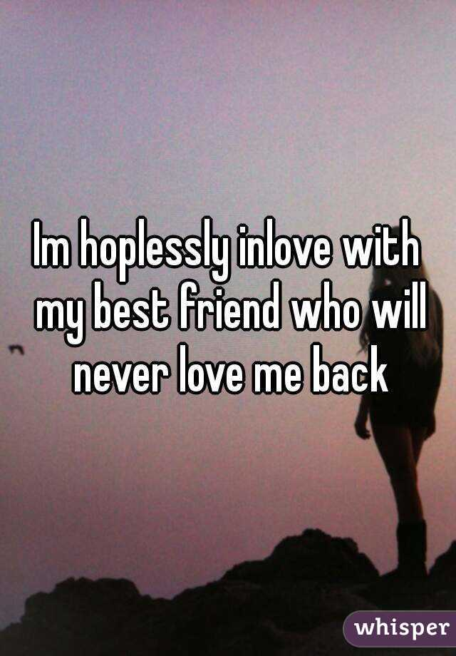 Im hoplessly inlove with my best friend who will never love me ...