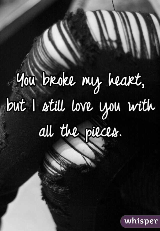 You Broke My Heart But I Still Love You With All The Pieces