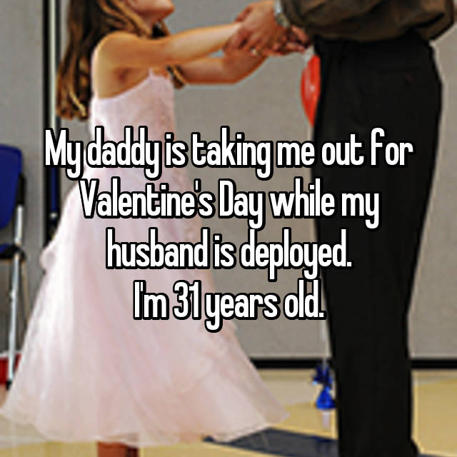 My daddy is taking me out for Valentine's Day while my husband is deployed. I'm 31 years old.