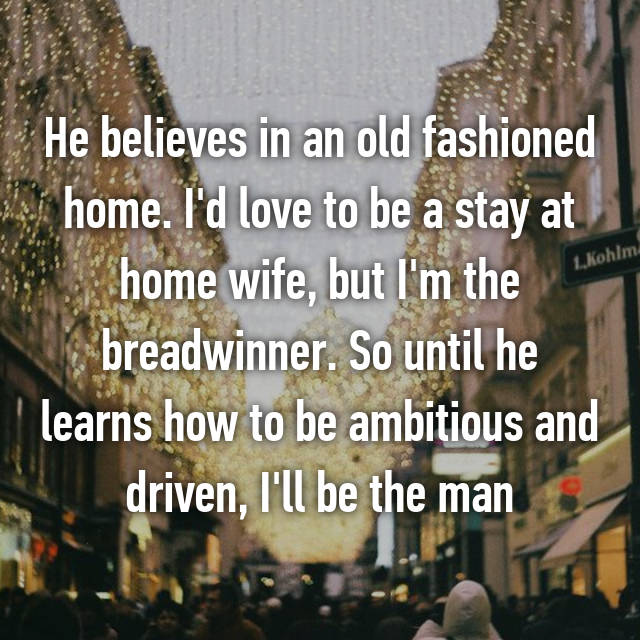 He believes in an old fashioned home. I'd love to be a stay at home wife, but I'm the breadwinner. So until he learns how to be ambitious and driven, I'll be the man