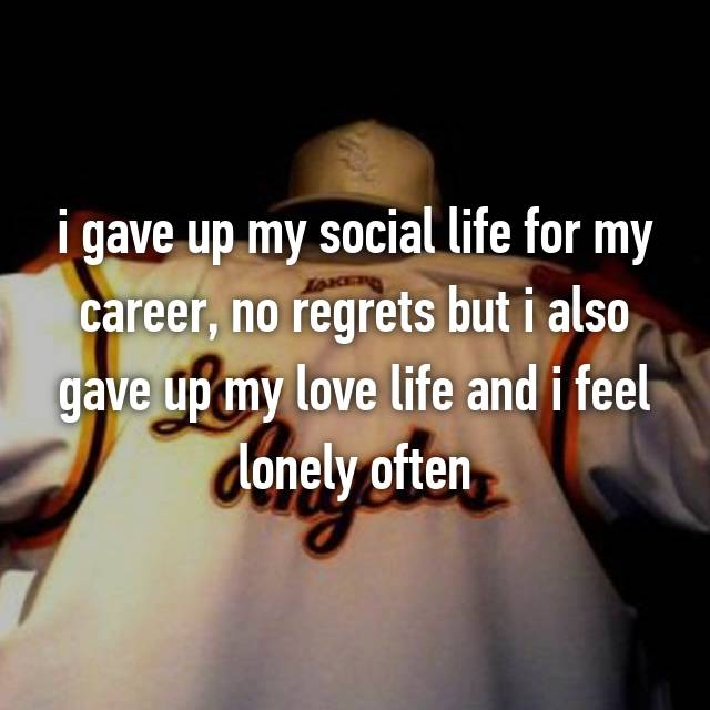 i gave up my social life for my career, no regrets but i also gave up my love life and i feel lonely often