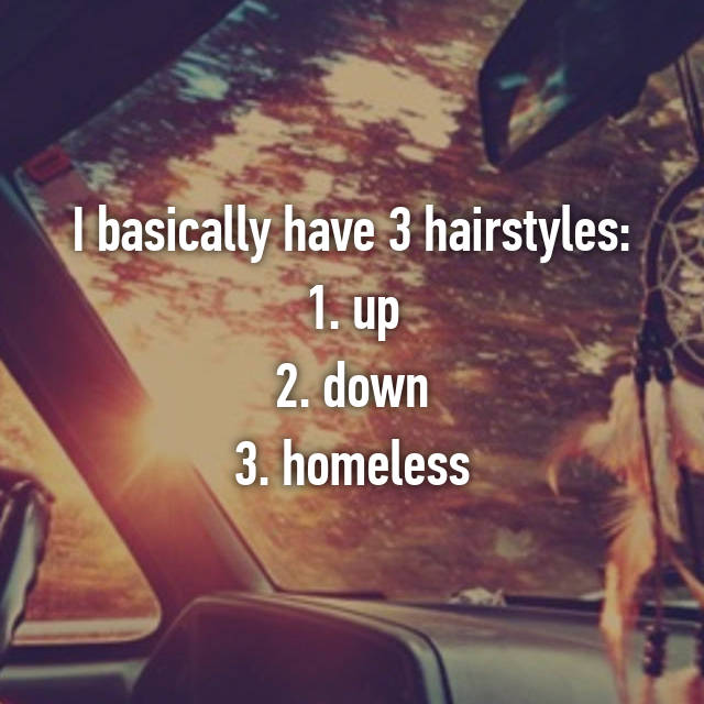 I basically have 3 hairstyles: 1. up 2. down 3. homeless