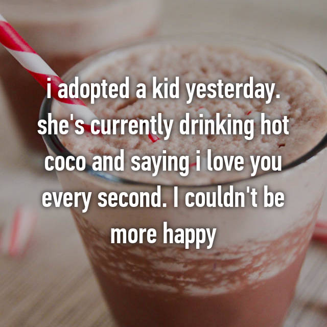 i adopted a kid yesterday. she's currently drinking hot coco and saying i love you every second. I couldn't be more happy