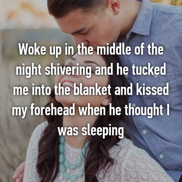 Woke up in the middle of the night shivering and he tucked me into the blanket and kissed my forehead when he thought I was sleeping