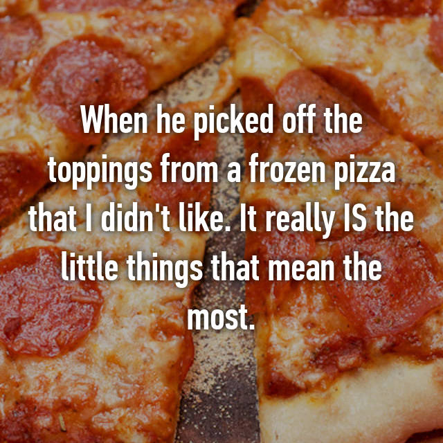 When he picked off the toppings from a frozen pizza that I didn't like. It really IS the little things that mean the most.