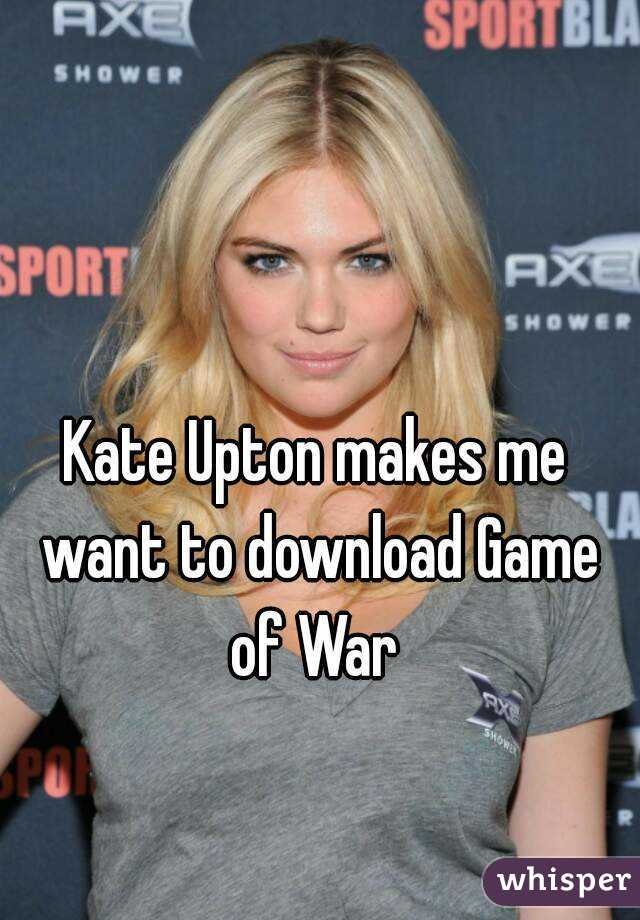 Kate upton makes me want to download game of war whisper