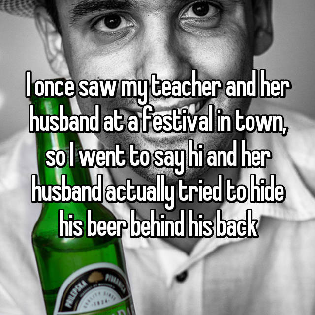 I once saw my teacher and her husband at a festival in town, so I went to say hi and her husband actually tried to hide his beer behind his back