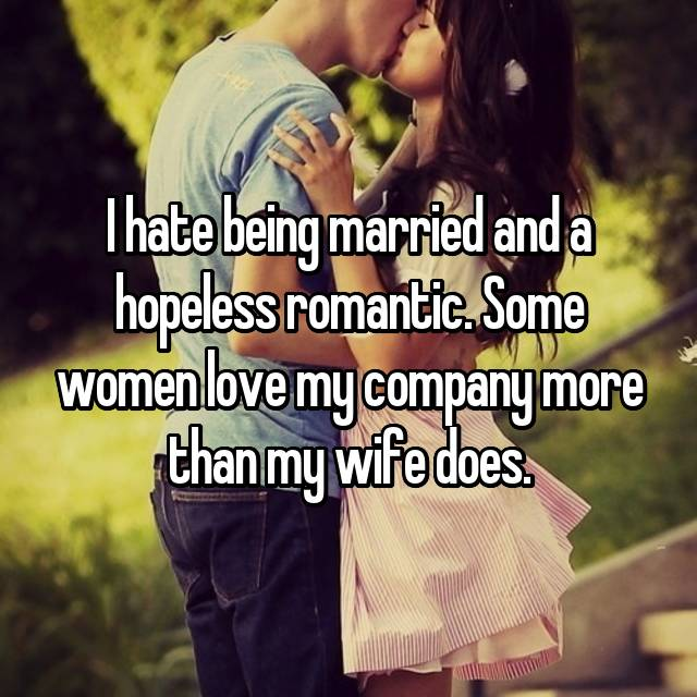 I hate being married and a hopeless romantic. Some women love my company more than my wife does.