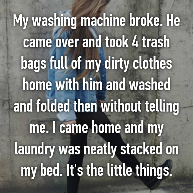 My washing machine broke. He came over and took 4 trash bags full of my dirty clothes home with him and washed and folded then without telling me. I came home and my laundry was neatly stacked on my bed. It's the little things.