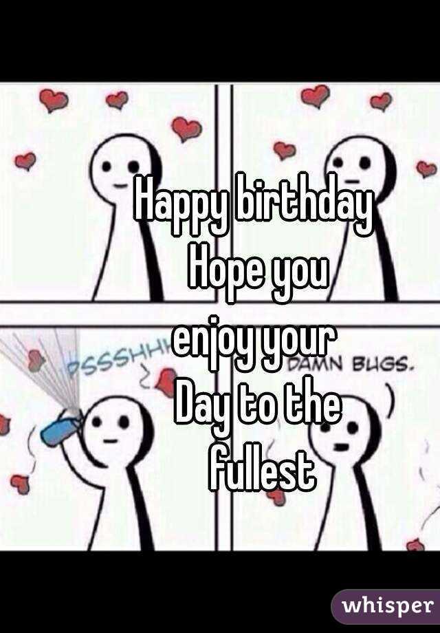 Happy Birthday Enjoy Your Day Quotes Happy Birthday Hope You Enjoy