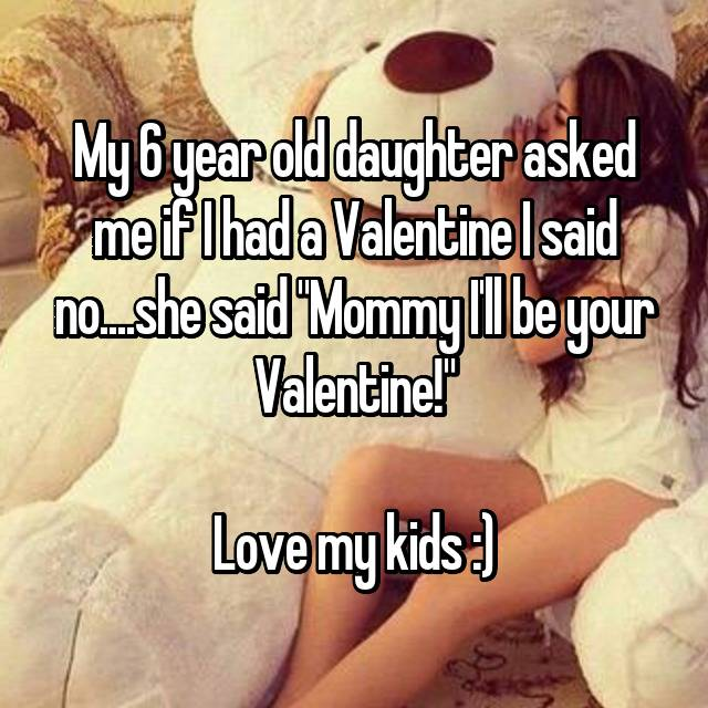 "My 6 year old daughter asked me if I had a Valentine I said no....she said ""Mommy I'll be your Valentine!""  Love my kids :)"