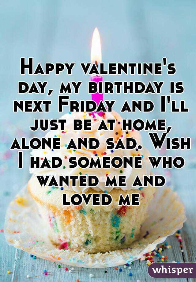 Happy valentine's day, my birthday is next Friday and I'll ...