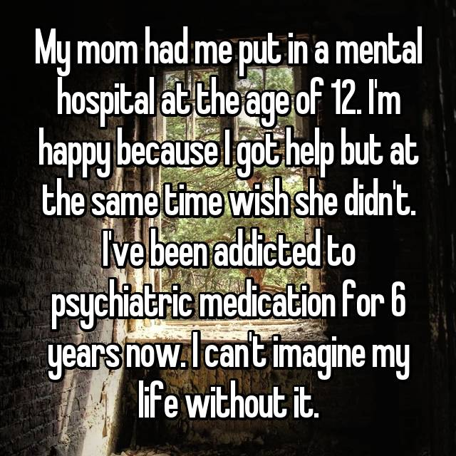 My mom had me put in a mental hospital at the age of 12. I'm happy because I got help but at the same time wish she didn't. I've been addicted to psychiatric medication for 6 years now. I can't imagine my life without it.