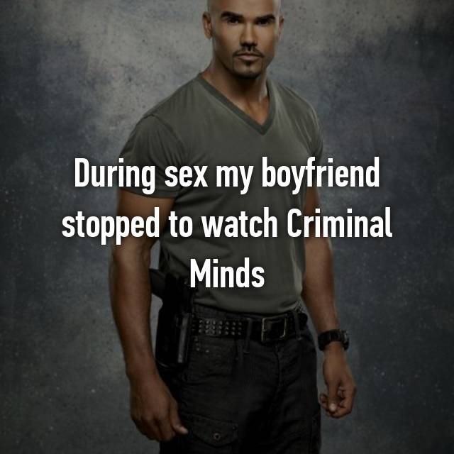 During sex my boyfriend stopped to watch Criminal Minds 😒