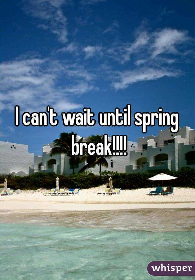 I can't wait until spring break!!!! - Whisper