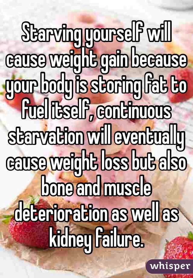 Starving Yourself Will Cause Weight Gain Because Your Body Is Storing Fat To Fuel Itself Continuous