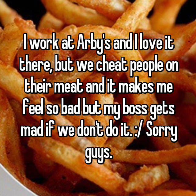 I work at Arby's and I love it there, but we cheat people on their meat and it makes me feel so bad but my boss gets mad if we don't do it. :/ Sorry guys.