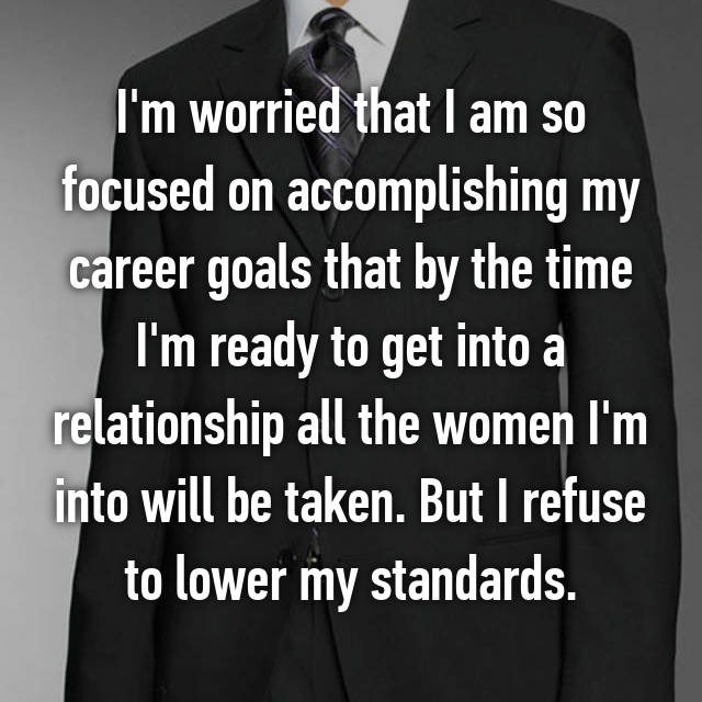 I'm worried that I am so focused on accomplishing my career goals that by the time I'm ready to get into a relationship all the women I'm into will be taken. But I refuse to lower my standards.