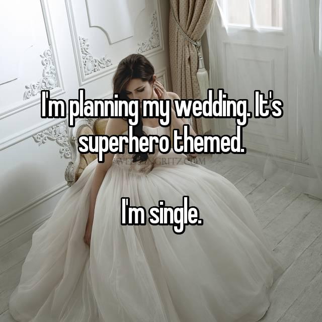 I'm planning my wedding. It's superhero themed.  I'm single.