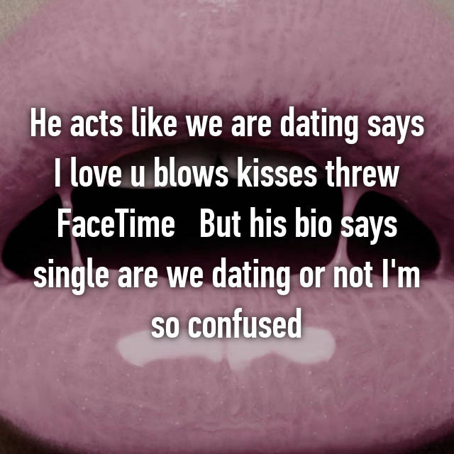 He acts like we are dating says I love u blows kisses threw FaceTime   But his bio says single are we dating or not I'm so confused