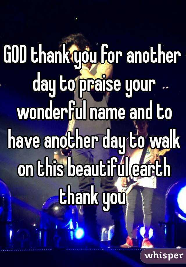 GOD thank you for another day to praise your wonderful name and to have another day to walk on ...
