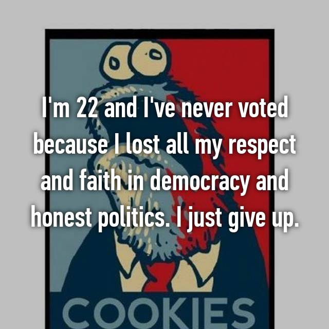 I'm 22 and I've never voted because I lost all my respect and faith in democracy and honest politics. I just give up.