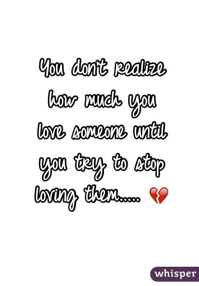 You Don T Realize How Much You Love Someone Until You Try To Stop Loving Them