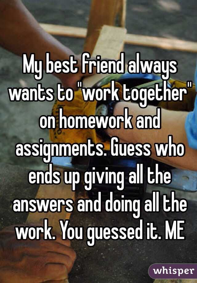 My best friend always wants to  quot work together quot  on homework and     Whisper My best friend always wants to  quot work together quot  on homework and assignments  Guess