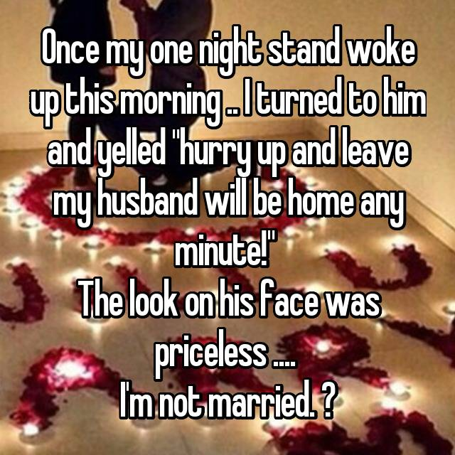 "Once my one night stand woke up this morning .. I turned to him and yelled ""hurry up and leave my husband will be home any minute!""  The look on his face was priceless ....  I'm not married. "