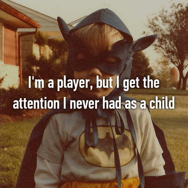 I'm a player, but I get the attention I never had as a child