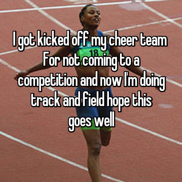 I got kicked off my cheer team  For not coming to a competition and now I'm doing track and field hope this goes well