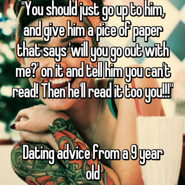 """You should just go up to him, and give him a pice of paper that says 'will you go out with me?' on it and tell him you can't read! Then he'll read it too you!!!""   Dating advice from a 9 year old"