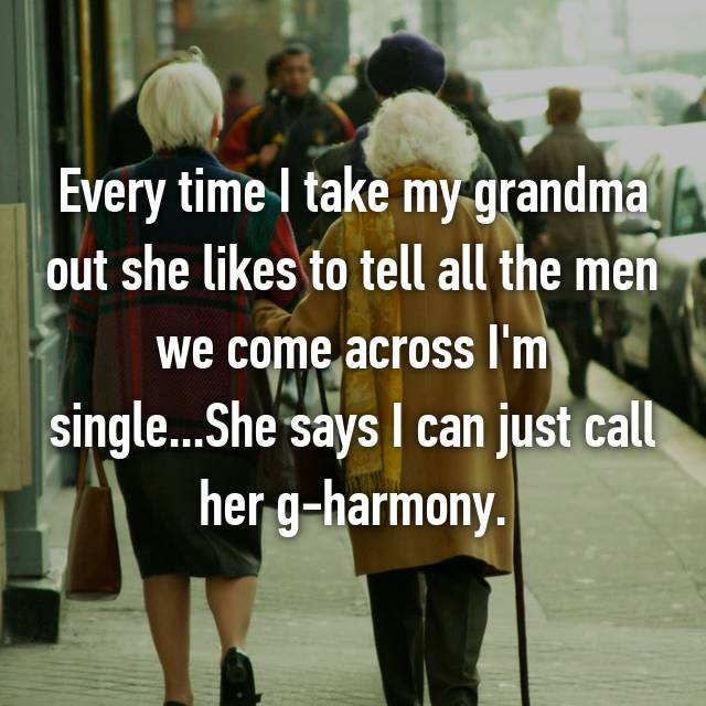 Every time I take my grandma out she likes to tell all the men we come across I'm single...She says I can just call her g-harmony.
