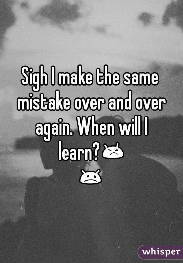 Making The Same Mistakes Over And Over Again Quotes: Sigh I Make The Same Mistake Over And Over Again. When
