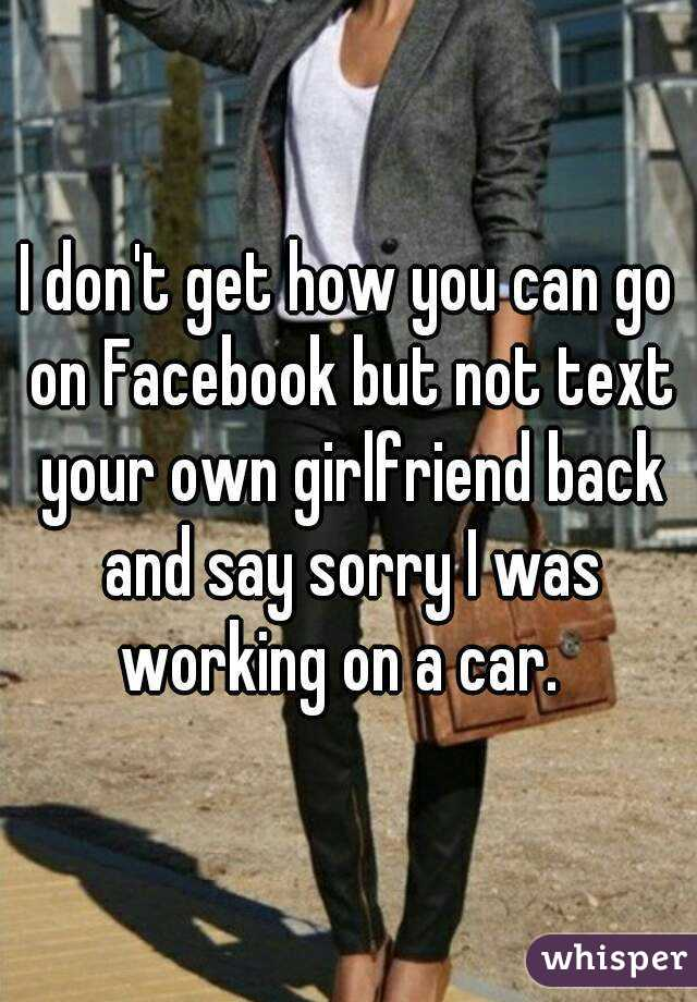 i don 39 t get how you can go on facebook but not text your own girlfriend back and say sorry i was. Black Bedroom Furniture Sets. Home Design Ideas