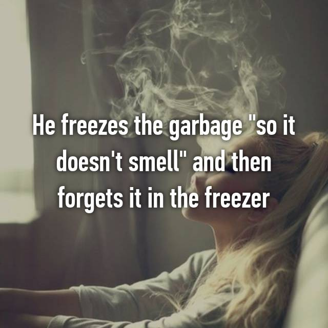 """He freezes the garbage """"so it doesn't smell"""" and then forgets it in the freezer"""