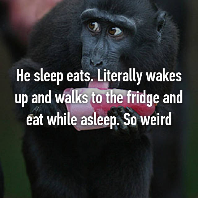He sleep eats. Literally wakes up and walks to the fridge and eat while asleep. So weird