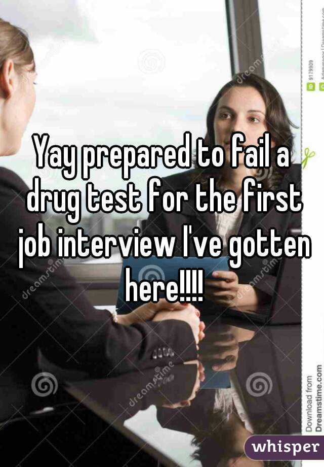 prepared to fail a drug test for the first job interview I've ...