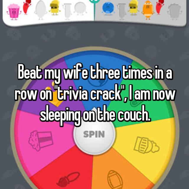 "Beat my wife three times in a row on ""trivia crack"", I am now sleeping on the couch."