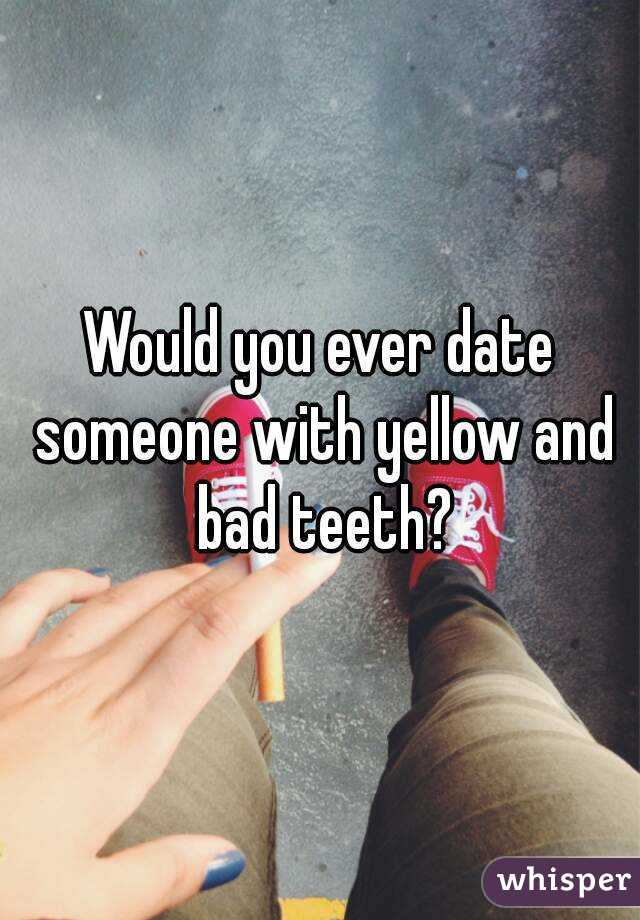 Dating a guy with messed up teeth