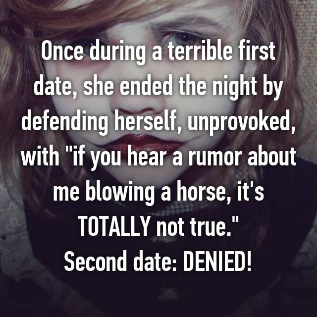 "Once during a terrible first date, she ended the night by defending herself, unprovoked, with ""if you hear a rumor about me blowing a horse, it's TOTALLY not true."" Second date: DENIED!"