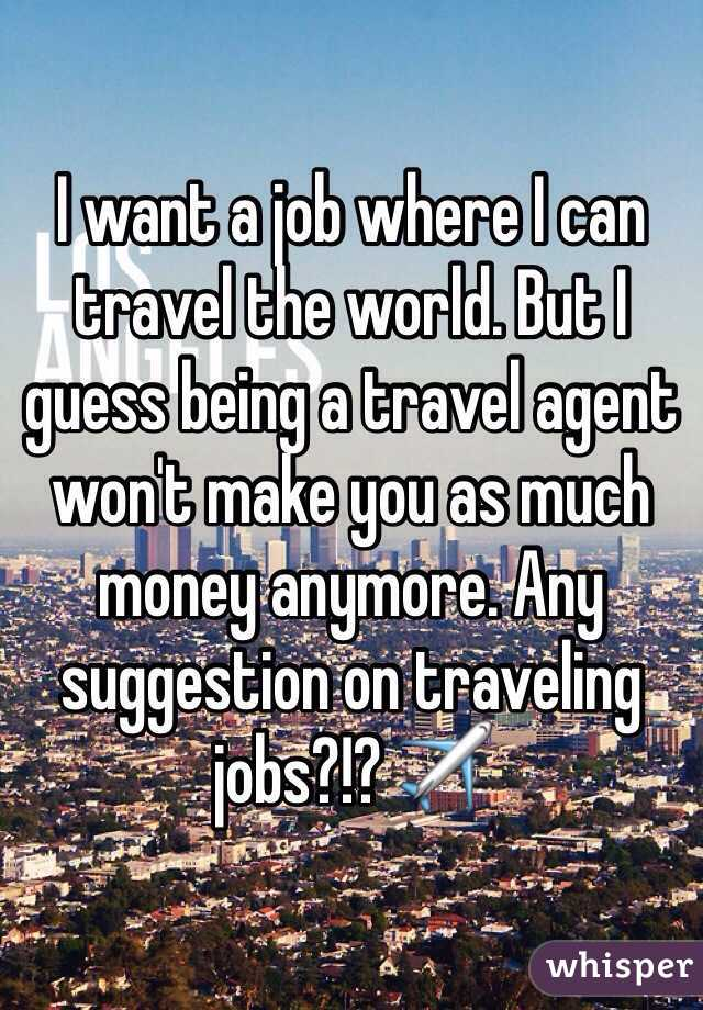 want a job where I can travel the world. But I guess being a ...