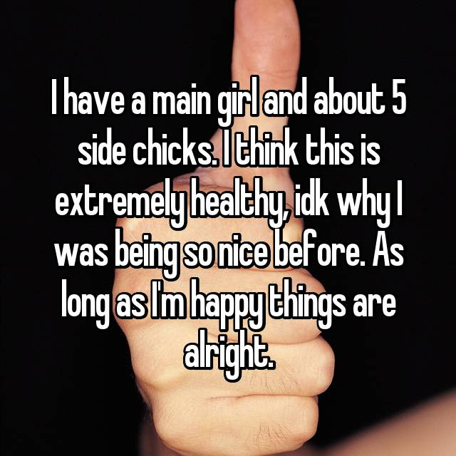 I have a main girl and about 5 side chicks. I think this is extremely healthy, idk why I was being so nice before. As long as I'm happy things are alright.