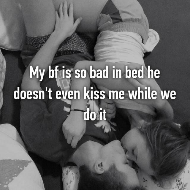 My bf is so bad in bed he doesn't even kiss me while we do it 😥