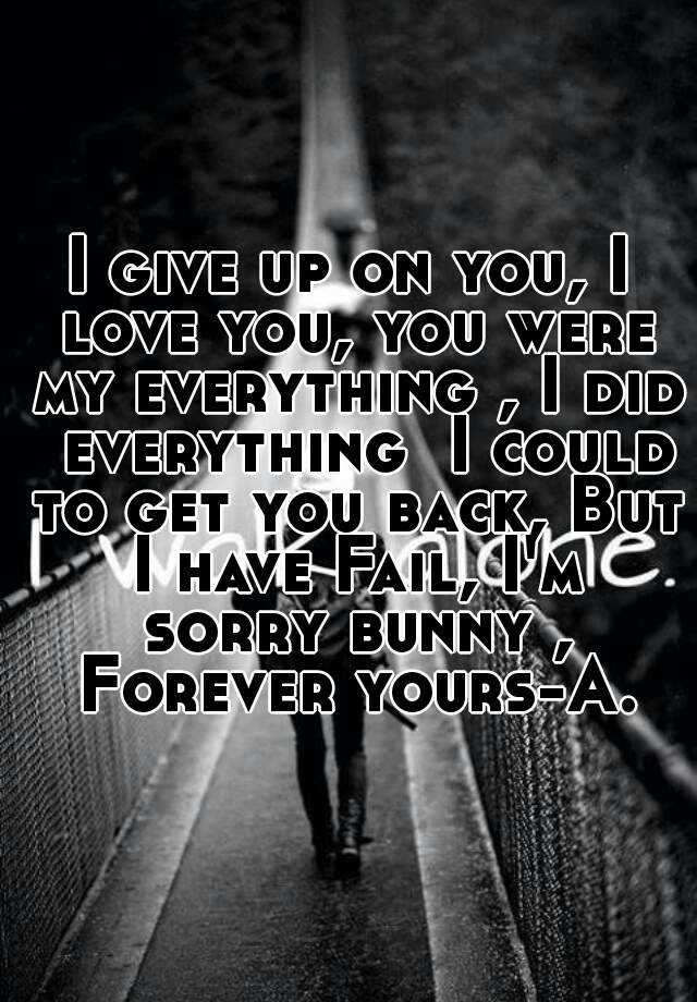 I give up on you, I love you, you were my everything , I ...