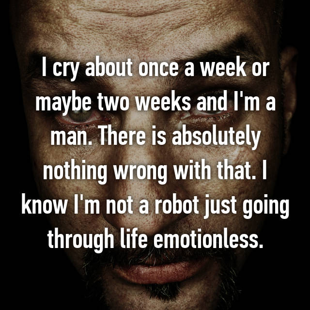 I cry about once a week or maybe two weeks and I'm a man. There is absolutely nothing wrong with that. I know I'm not a robot just going through life emotionless.