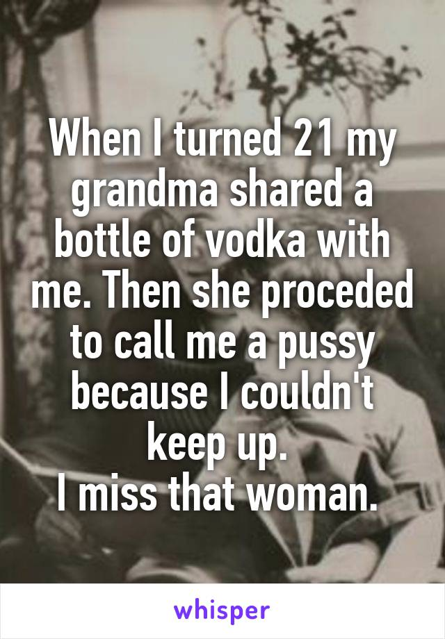 When I turned 21 my grandma shared a bottle of vodka with me. Then she proceded to call me a pussy because I couldn't keep up.  I miss that woman.